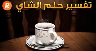 كوب شاي في المنام , تفسير حلم رؤية كوب من الشاي