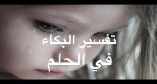 تفسير الاحلام البكاء في الحلم , سبب البكاء في الحلم